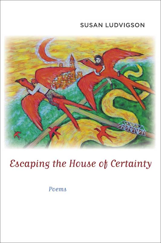 """""""Escaping the House of Certainty: Poems,"""" Susan Ludvigson. 2006, The Louisiana State University Press."""